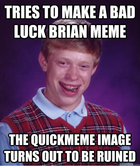 tries to make a bad luck brian meme the quickmeme image turn - Bad Luck Brian