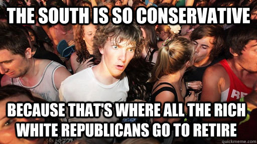 the south is so conservative because thats where all the r - Sudden Clarity Clarence