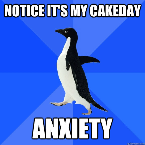 notice its my cakeday anxiety  - Socially Awkward Penguin
