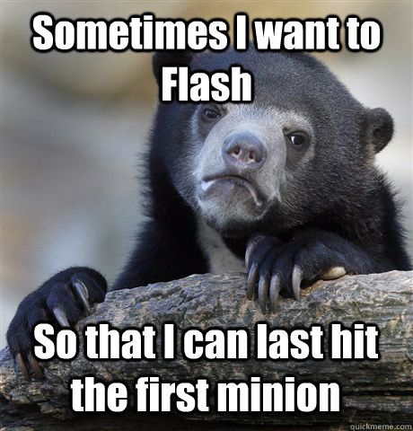 sometimes i want to flash so that i can last hit the first m - Confession Bear