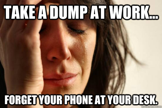 take a dump at work forget your phone at your desk - First World Problems