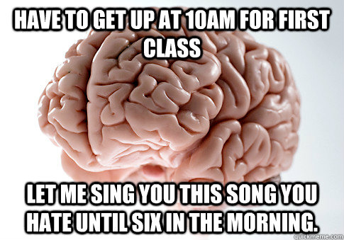 have to get up at 10am for first class let me sing you this  - Scumbag Brain