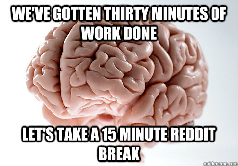 weve gotten thirty minutes of work done lets take a 15 min - Scumbag Brain
