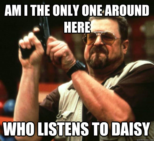 am i the only one around here who listens to daisy - Am I the only one around here1
