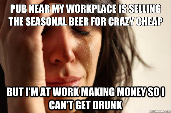 pub near my workplace is selling the seasonal beer for crazy - First World Problems