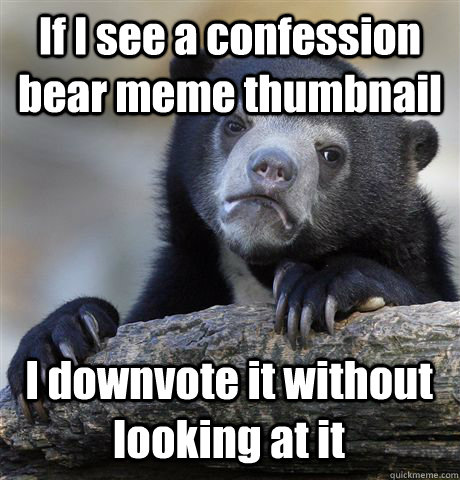 if i see a confession bear meme thumbnail i downvote it with - Confession Bear