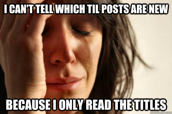 i cant tell which til posts are new because i only read the - First World Problems