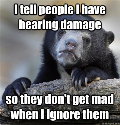 i tell people i have hearing damage so they dont get mad wh - Confession Bear