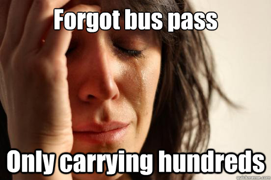 forgot bus pass only carrying hundreds - First World Problems