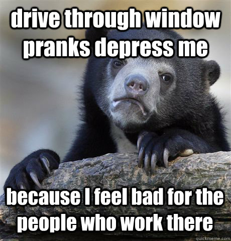 drive through window pranks depress me because i feel bad fo - Confession Bear