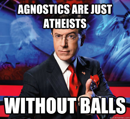 agnostics are just atheists without balls - Stephen Colbert