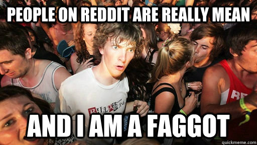 people on reddit are really mean and i am a faggot - Realized this after posting my first post after almost one year of lurking