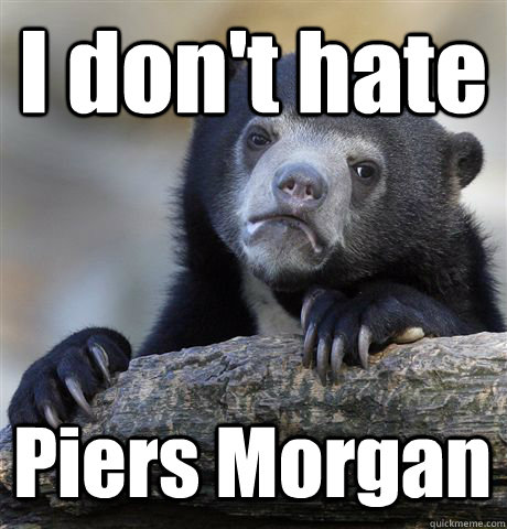 i dont hate piers morgan - Confession Bear