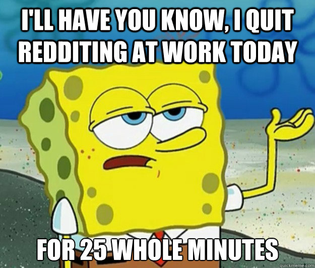 ill have you know i quit redditing at work today for 25 wh - Tough Spongebob
