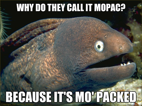 why do they call it mopac because its mo packed - Bad Joke Eel