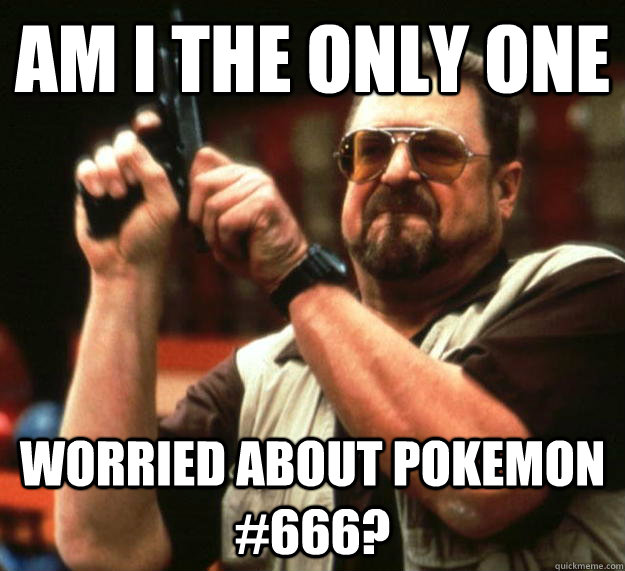am i the only one worried about pokemon 666 - Angry Walter