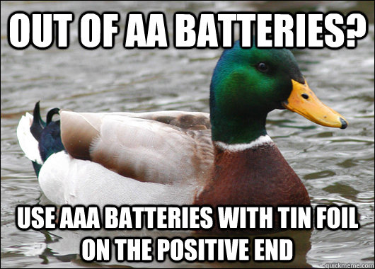 out of aa batteries use aaa batteries with tin foil on the  - Actual Advice Mallard