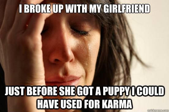 i broke up with my girlfriend just before she got a puppy i  - First World Problems