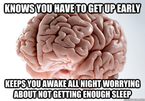 knows you have to get up early keeps you awake all night wo - Scumbag Brain