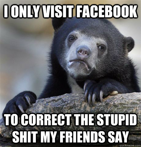 i only visit facebook to correct the stupid shit my friends  - Confession Bear
