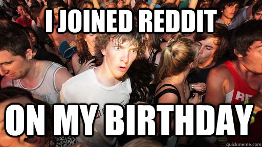 i joined reddit on my birthday - Sudden Clarity Clarence