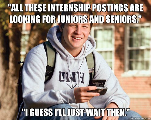 all these internship postings are looking for juniors and s - College Freshman