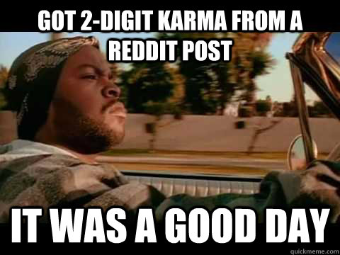 got 2digit karma from a reddit post it was a good day - It Was a Good Day