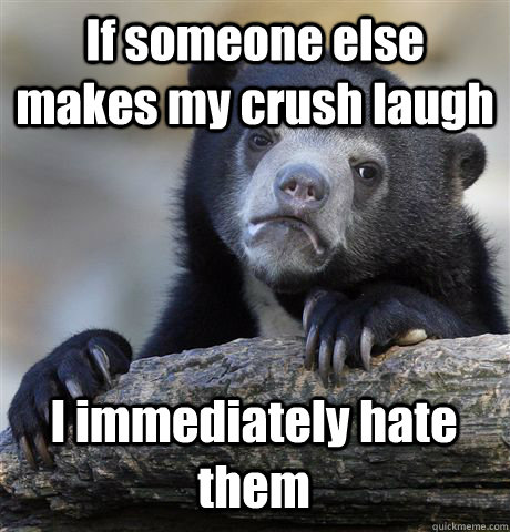 if someone else makes my crush laugh i immediately hate them - Confession Bear