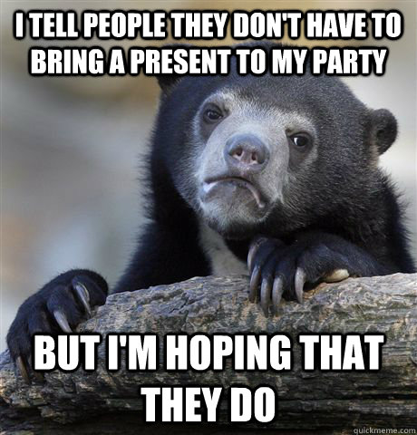 i tell people they dont have to bring a present to my party - Confession Bear