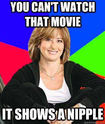 you cant watch that movie it shows a nipple - Sheltering Suburban Mom