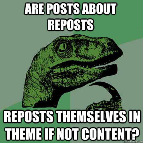 are posts about reposts reposts themselves in theme if not c - Philosoraptor