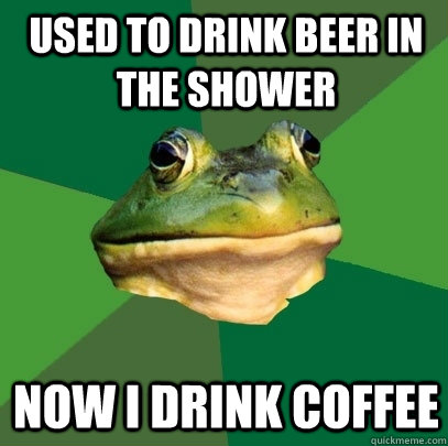 used to drink beer in the shower now i drink coffee - Foul Bachelor Frog