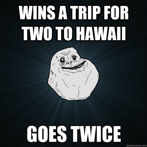 wins a trip for two to hawaii goes twice - Forever Alone