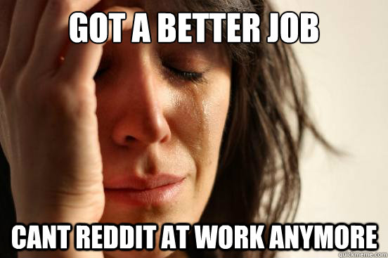got a better job cant reddit at work anymore - First World Problems