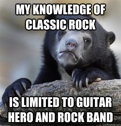 my knowledge of classic rock is limited to guitar hero and r - Confession Bear