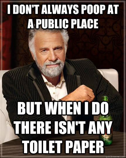 i dont always poop at a public place but when i do there is - The Most Interesting Man In The World