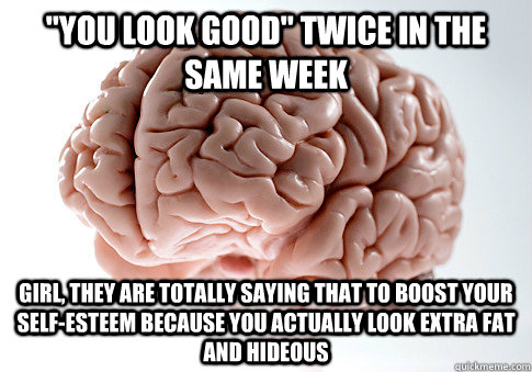 you look good twice in the same week girl they are totall - Scumbag Brain