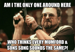 am i the only one around here who thinks every mumford son - Am I the only one around here
