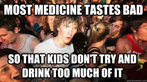 most medicine tastes bad so that kids dont try and drink to - Sudden Clarity Clarence