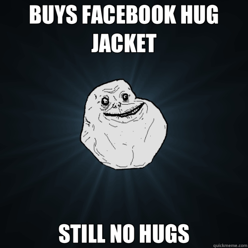 BUYS FACEBOOK HUG JACKET STILL NO HUGS - Forever Alone