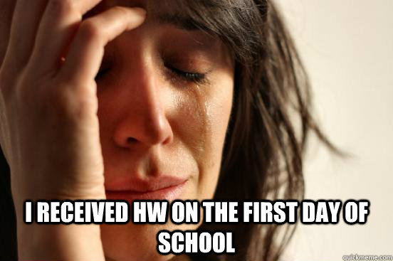 i received hw on the first day of school - First World Problems