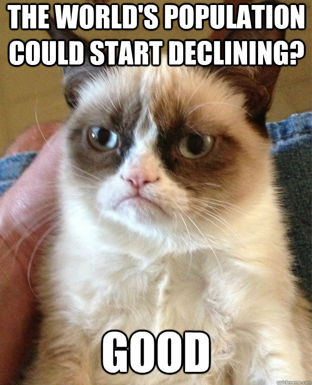 the worlds population could start declining good - Grumpy Cat
