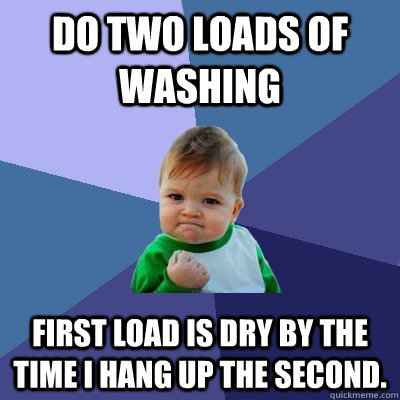 do two loads of washing first load is dry by the time i hang - Success Kid
