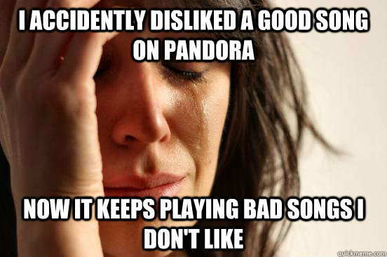 i accidently disliked a good song on pandora now it keeps pl - First World Problems