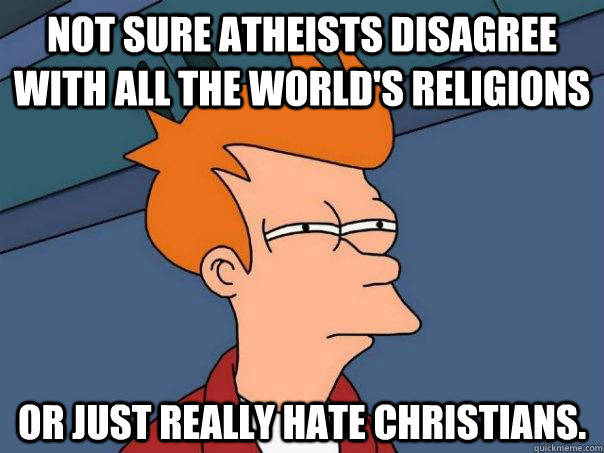 not sure atheists disagree with all the worlds religions or - Futurama Fry