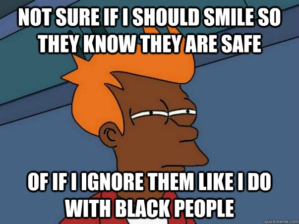 not sure if i should smile so they know they are safe of if  - Black Fry