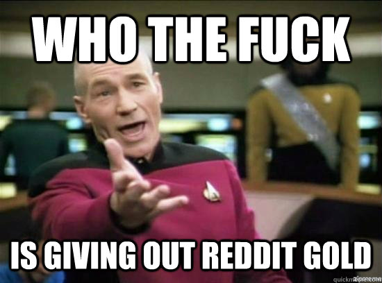 who the fuck is giving out reddit gold - Annoyed Picard HD