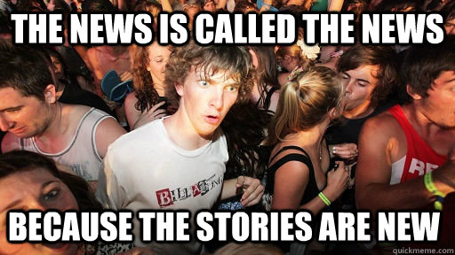the news is called the news because the stories are new  - Sudden Clarity Clarence