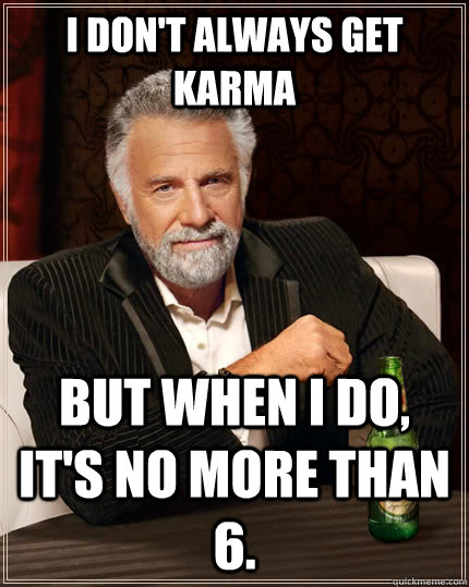 i dont always get karma but when i do its no more than 6 - The Most Interesting Man In The World