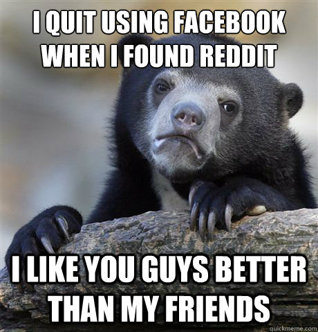 i quit using facebook when i found reddit i like you guys be - Confession Bear